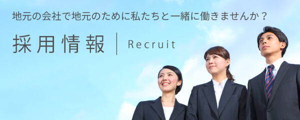 地元の会社で地元のために私たちと一緒に働きませんか? 採用情報 Recruit